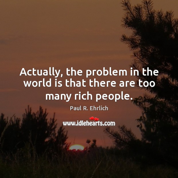 Image, Actually, the problem in the world is that there are too many rich people.