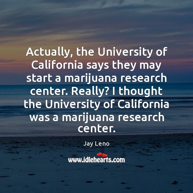 Actually, the University of California says they may start a marijuana research Image