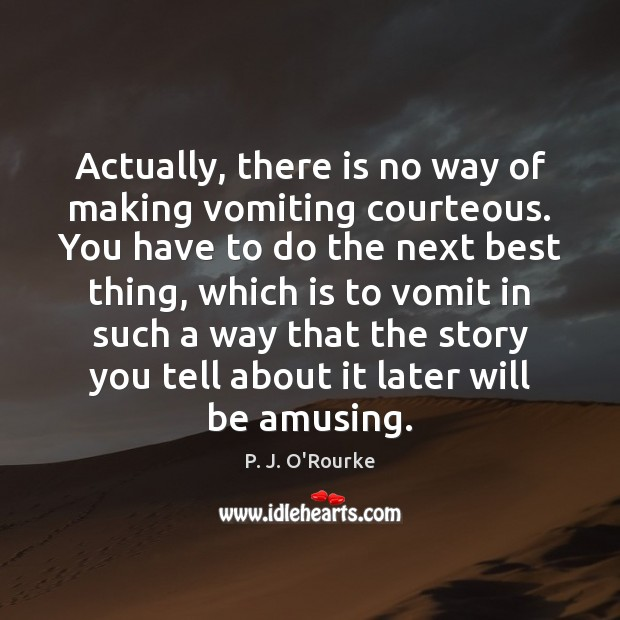 Actually, there is no way of making vomiting courteous. You have to Image