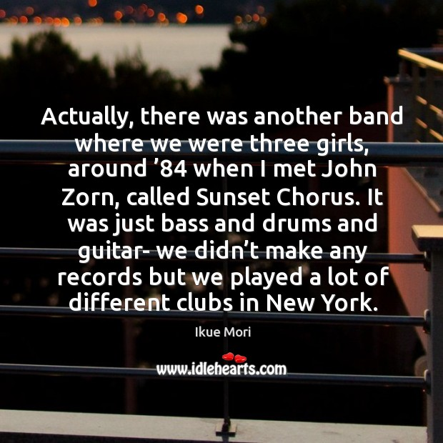 Actually, there was another band where we were three girls, around '84 when I met john zorn, called sunset chorus. Ikue Mori Picture Quote