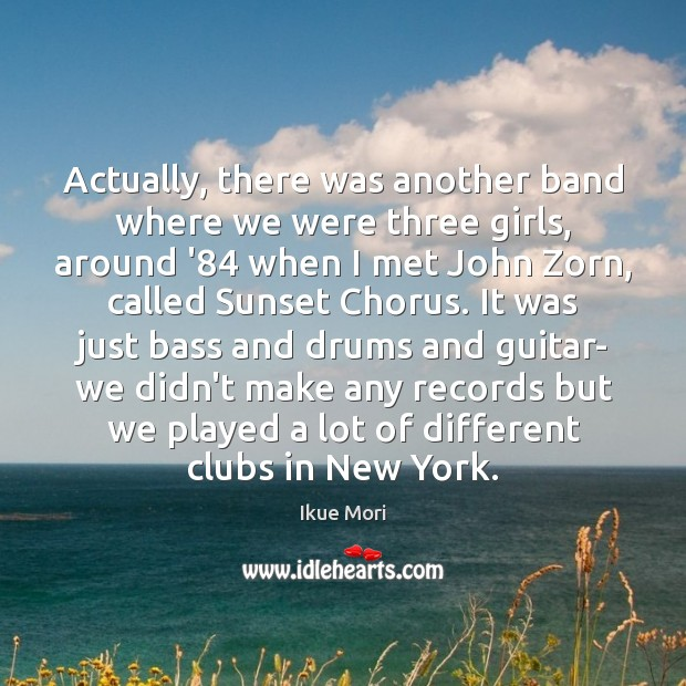 Actually, there was another band where we were three girls, around '84 Ikue Mori Picture Quote