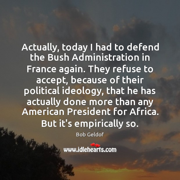 Actually, today I had to defend the Bush Administration in France again. Bob Geldof Picture Quote
