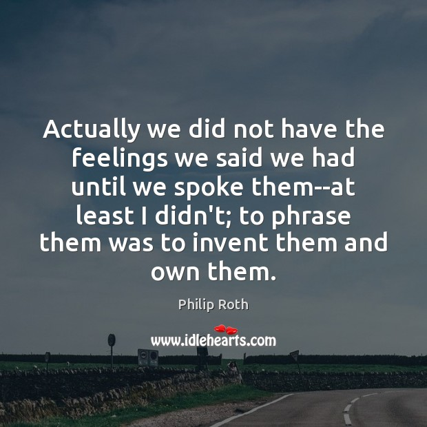 Actually we did not have the feelings we said we had until Philip Roth Picture Quote