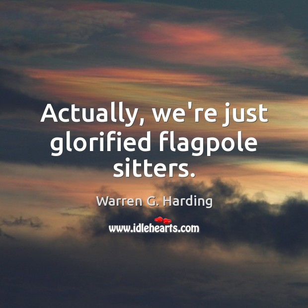 Actually, we're just glorified flagpole sitters. Warren G. Harding Picture Quote