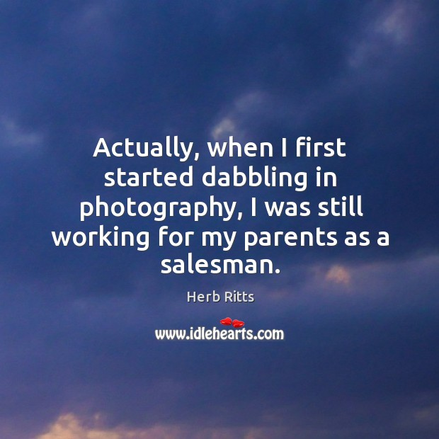 Actually, when I first started dabbling in photography, I was still working for my parents as a salesman. Image
