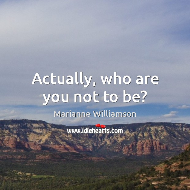Actually, who are you not to be? Image