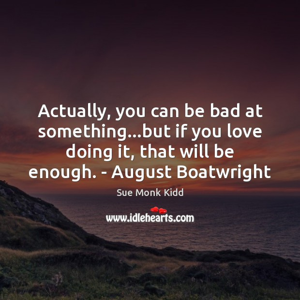 Image, Actually, you can be bad at something…but if you love doing