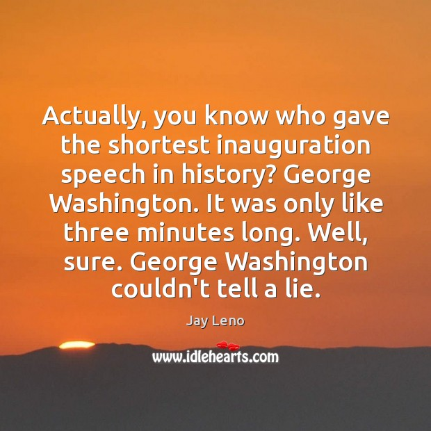 Image, Actually, you know who gave the shortest inauguration speech in history? George