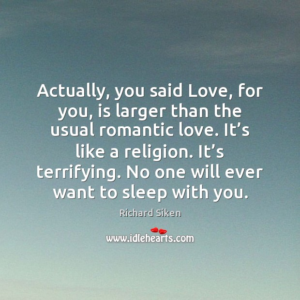 Actually, you said Love, for you, is larger than the usual romantic Romantic Love Quotes Image