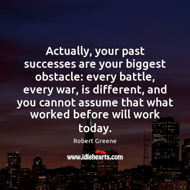 Image, Actually, your past successes are your biggest obstacle: every battle, every war,