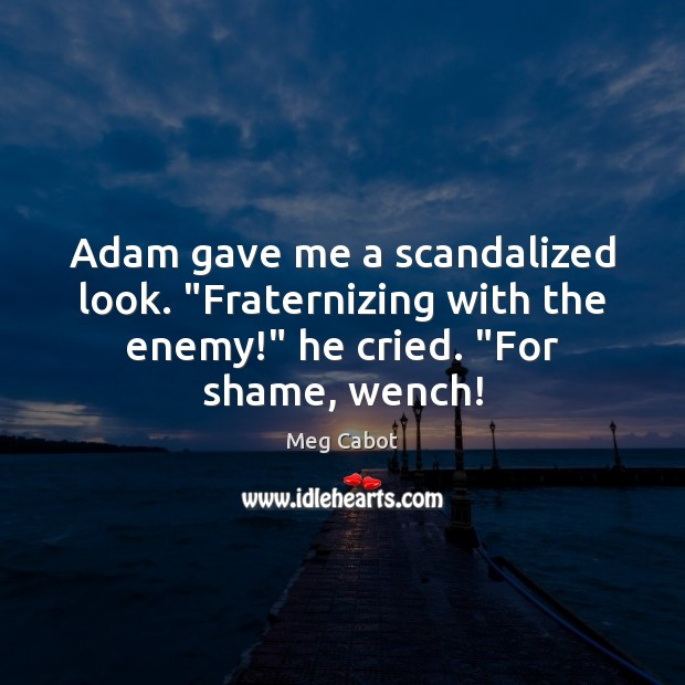 """Image, Adam gave me a scandalized look. """"Fraternizing with the enemy!"""" he cried. """""""