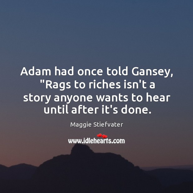 "Image, Adam had once told Gansey, ""Rags to riches isn't a story anyone"