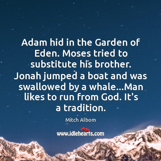Adam hid in the Garden of Eden. Moses tried to substitute his Mitch Albom Picture Quote