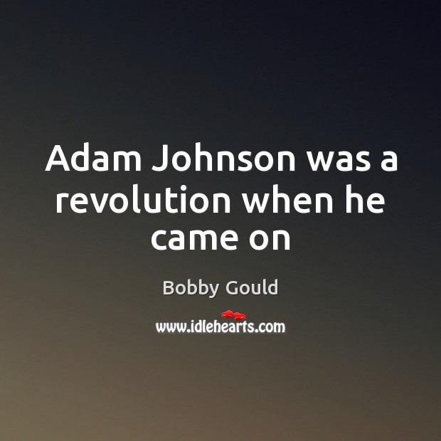 Image, Adam Johnson was a revolution when he came on