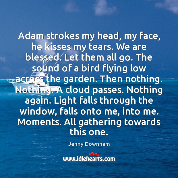 Adam strokes my head, my face, he kisses my tears. We are Jenny Downham Picture Quote