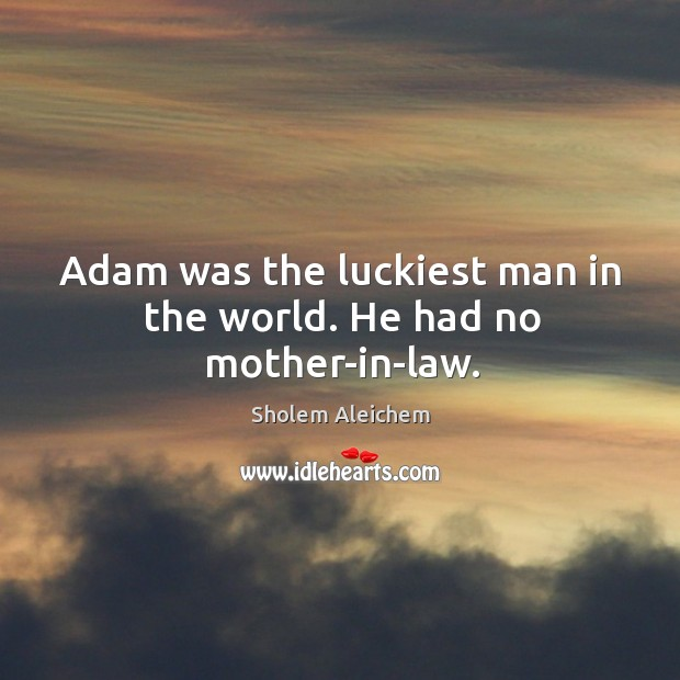 Image, Adam was the luckiest man in the world. He had no mother-in-law.