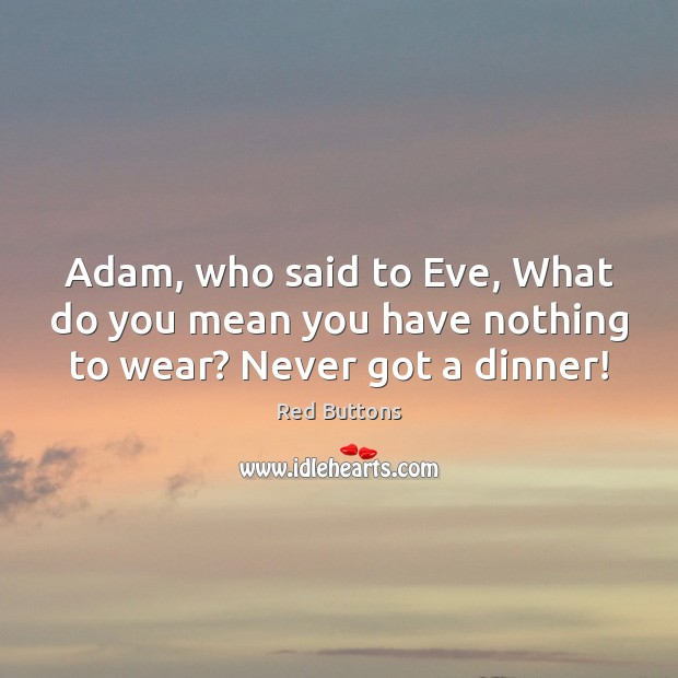Adam, who said to Eve, What do you mean you have nothing to wear? Never got a dinner! Red Buttons Picture Quote