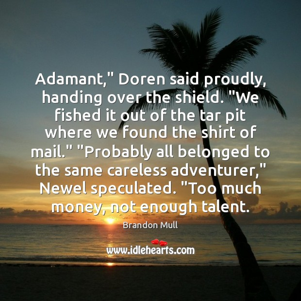 """Adamant,"""" Doren said proudly, handing over the shield. """"We fished it out Brandon Mull Picture Quote"""