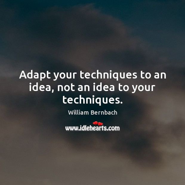 Adapt your techniques to an idea, not an idea to your techniques. William Bernbach Picture Quote
