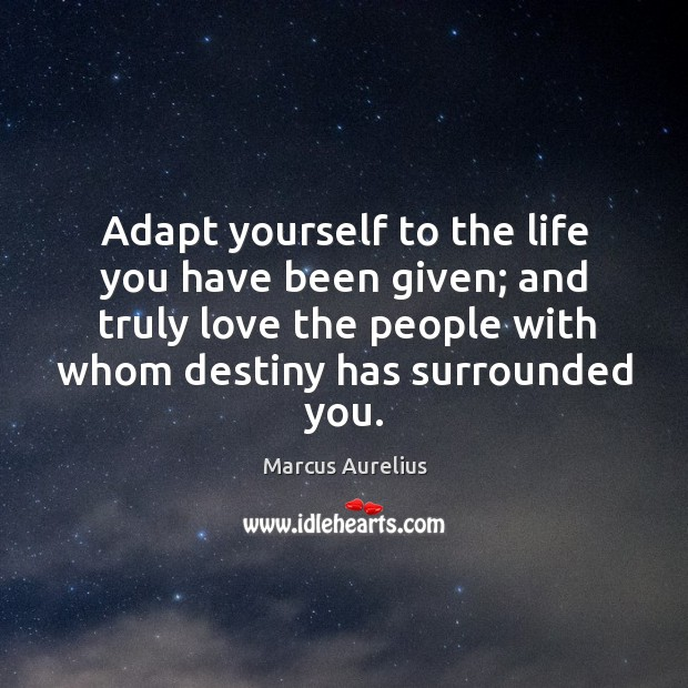 Image, Adapt yourself to the life you have been given; and truly love