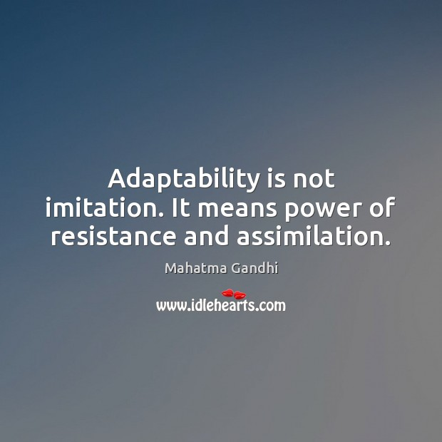 Adaptability is not imitation. It means power of resistance and assimilation. Image