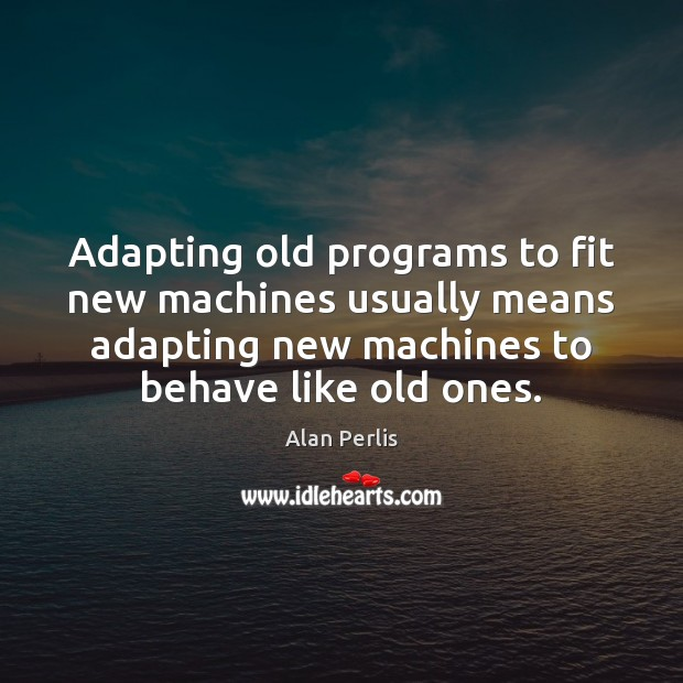 Adapting old programs to fit new machines usually means adapting new machines Alan Perlis Picture Quote