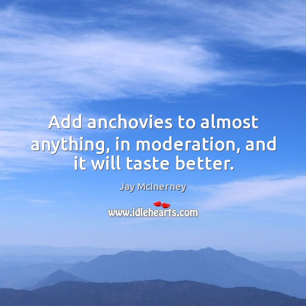Add anchovies to almost anything, in moderation, and it will taste better. Jay McInerney Picture Quote