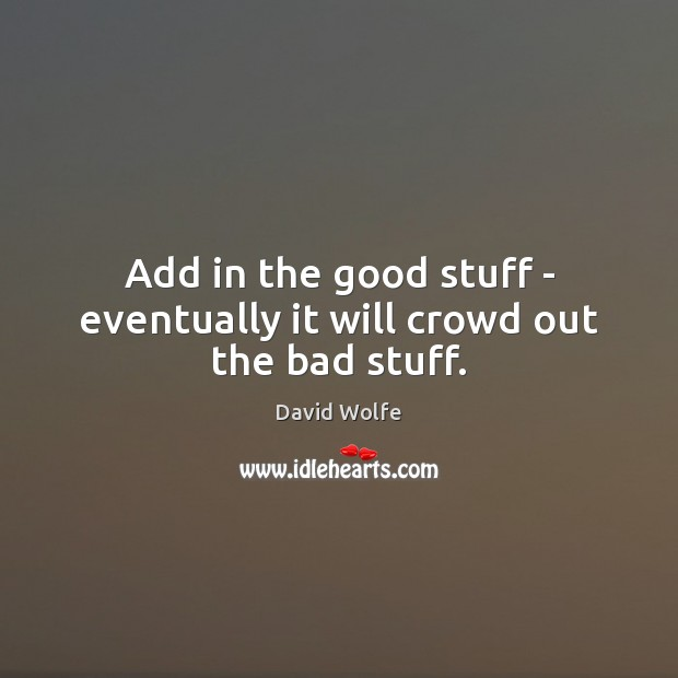 Add in the good stuff – eventually it will crowd out the bad stuff. David Wolfe Picture Quote