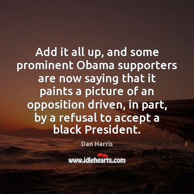 Add it all up, and some prominent Obama supporters are now saying Dan Harris Picture Quote