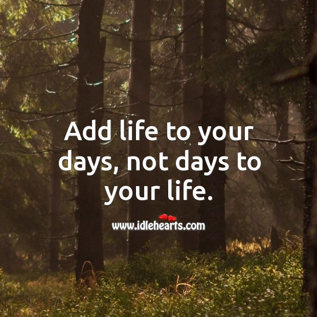 Add life to your days, not days to your life. Image