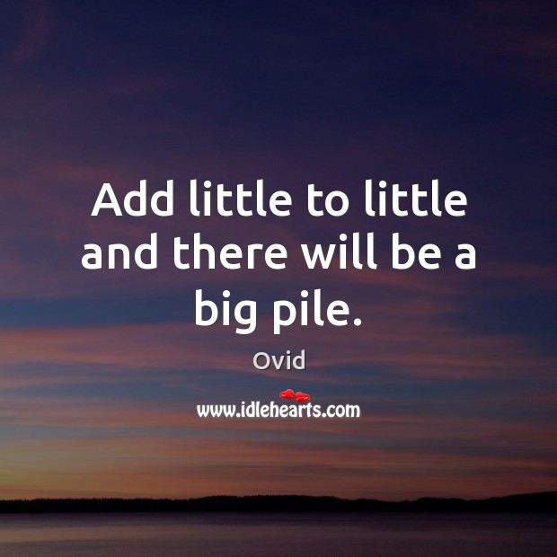 Add little to little and there will be a big pile. Ovid Picture Quote