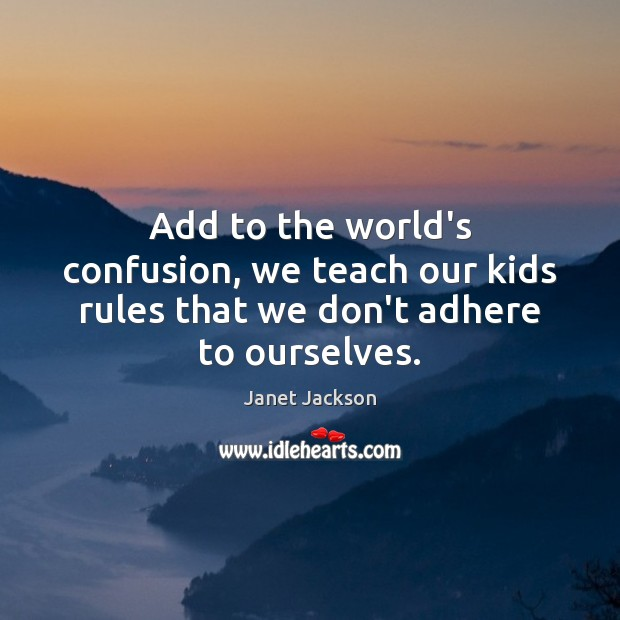 Image, Add to the world's confusion, we teach our kids rules that we don't adhere to ourselves.
