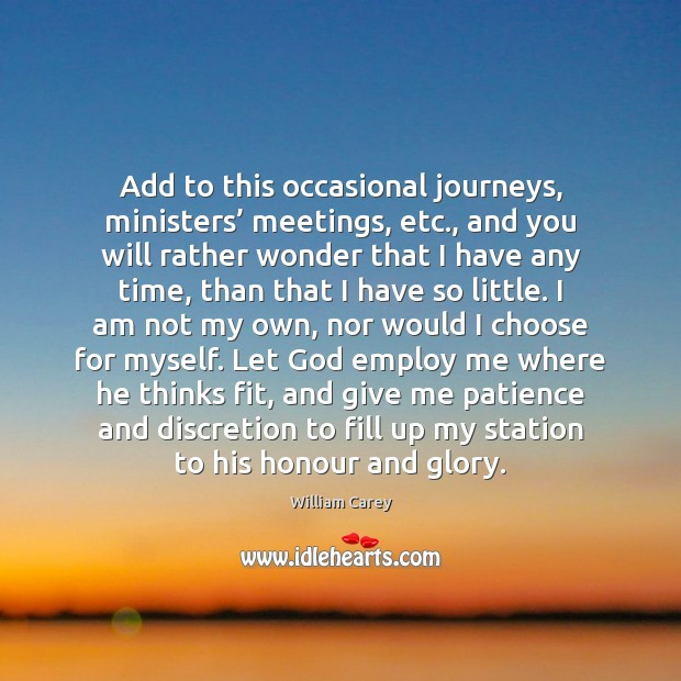 Add to this occasional journeys, ministers' meetings, etc., and you will rather Image