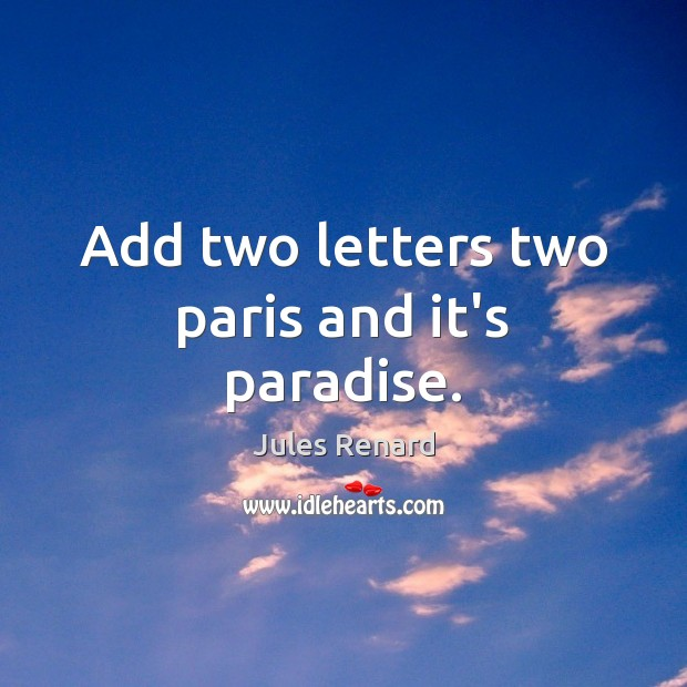 Add two letters two paris and it's paradise. Jules Renard Picture Quote