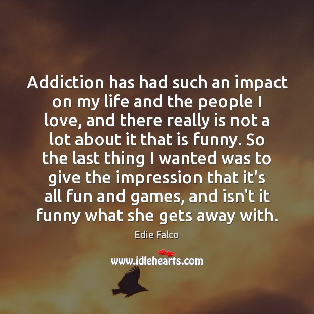 Addiction has had such an impact on my life and the people Image