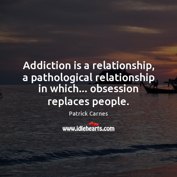 Addiction is a relationship, a pathological relationship in which… obsession replaces people. Addiction Quotes Image