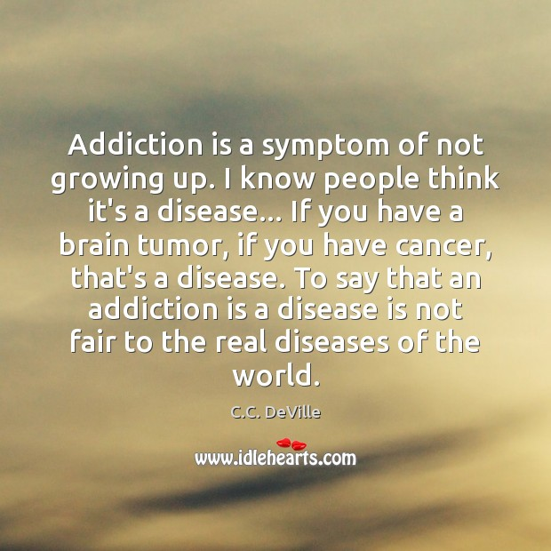 Addiction is a symptom of not growing up. I know people think Addiction Quotes Image
