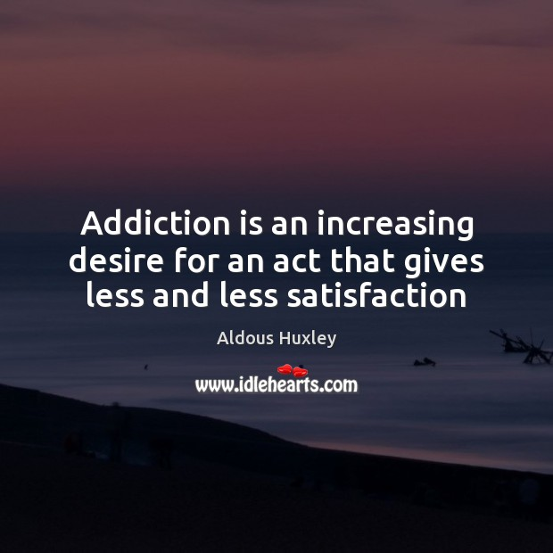Addiction is an increasing desire for an act that gives less and less satisfaction Addiction Quotes Image
