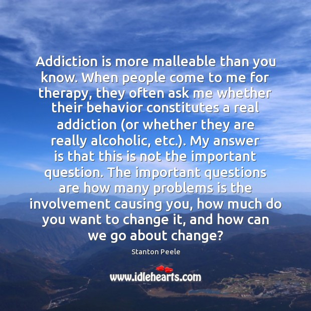 Addiction is more malleable than you know. When people come to me Addiction Quotes Image