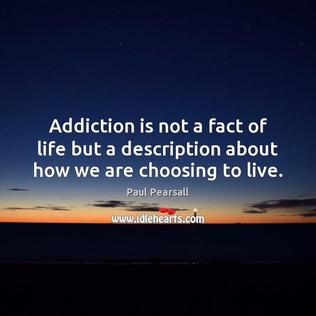 Addiction is not a fact of life but a description about how we are choosing to live. Addiction Quotes Image