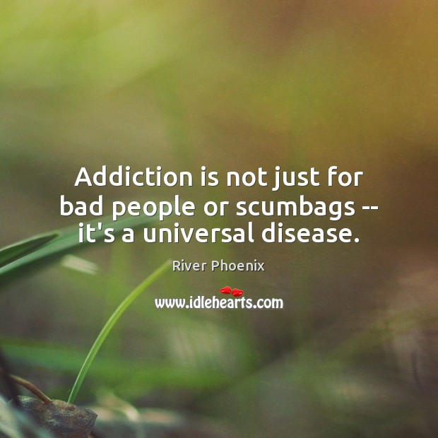 Addiction is not just for bad people or scumbags — it's a universal disease. Addiction Quotes Image