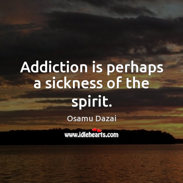 Addiction is perhaps a sickness of the spirit. Addiction Quotes Image