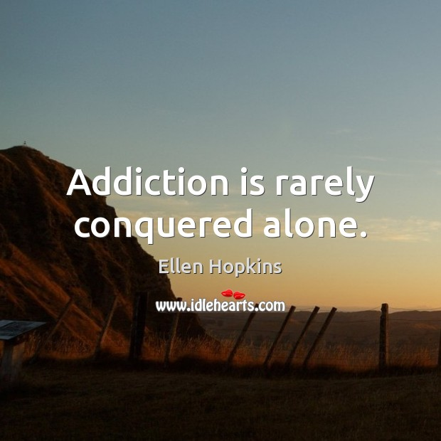 Addiction is rarely conquered alone. Addiction Quotes Image