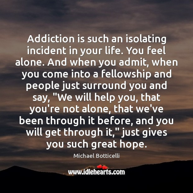 Addiction is such an isolating incident in your life. You feel alone. Addiction Quotes Image