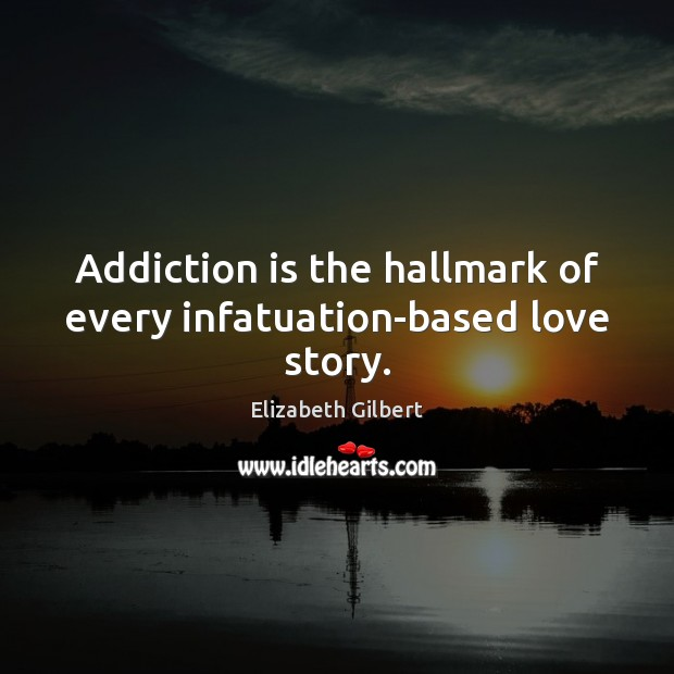 Addiction is the hallmark of every infatuation-based love story. Elizabeth Gilbert Picture Quote