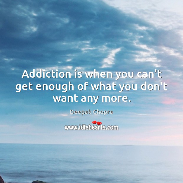 Addiction is when you can't get enough of what you don't want any more. Addiction Quotes Image