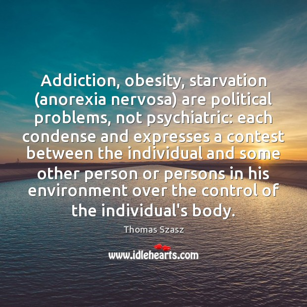 Image, Addiction, obesity, starvation (anorexia nervosa) are political problems, not psychiatric: each condense