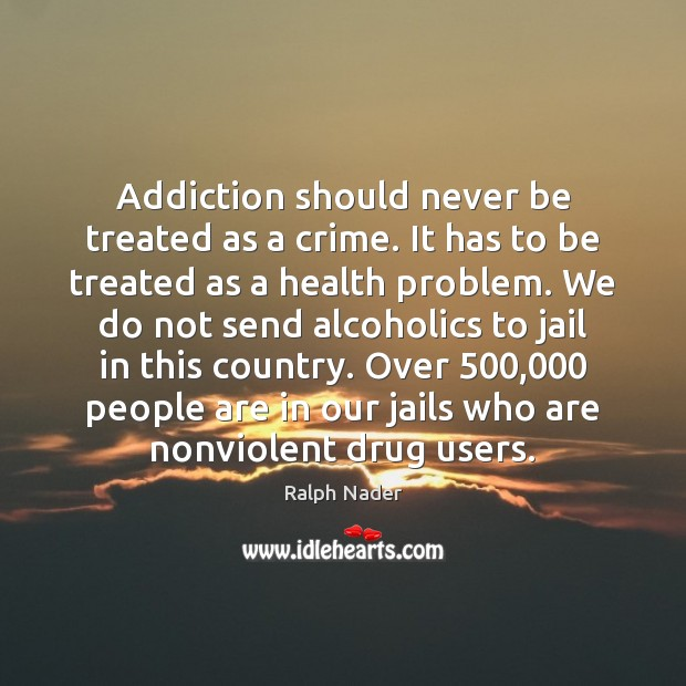 Addiction should never be treated as a crime. It has to be Image