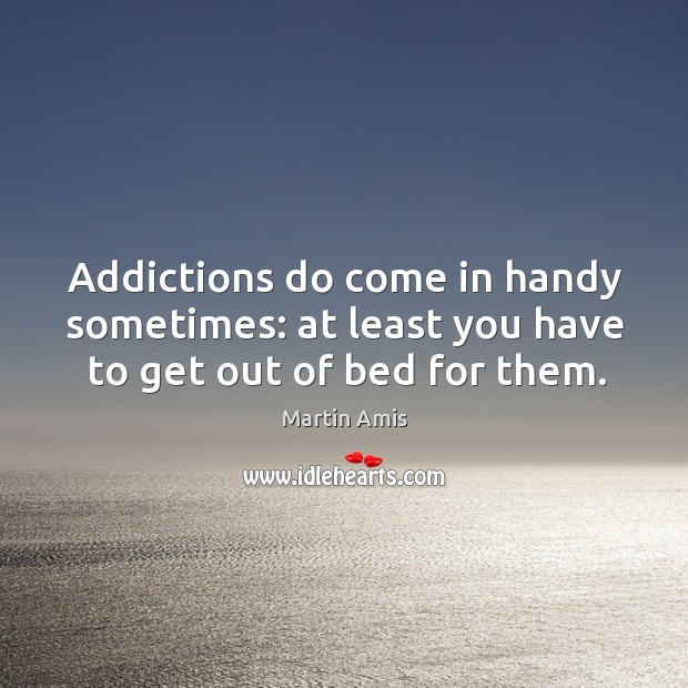 Image, Addictions do come in handy sometimes: at least you have to get out of bed for them.