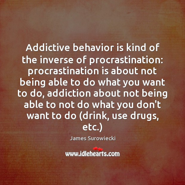 Addictive behavior is kind of the inverse of procrastination: procrastination is about James Surowiecki Picture Quote